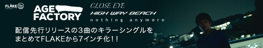 AGE FACTORY / CLOSE EYE / HIGH WAY BEACH / NOTHING ANYMORE